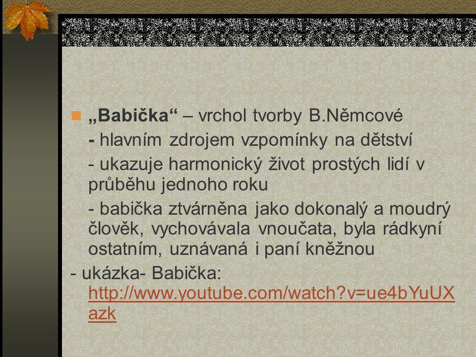 """""""Babička – vrchol tvorby B.Němcové - hlavním zdrojem vzpomínky na dětství - ukazuje harmonický život prostých lidí v průběhu jednoho roku - babička ztvárněna jako dokonalý a moudrý člověk, vychovávala vnoučata, byla rádkyní ostatním, uznávaná i paní kněžnou - ukázka- Babička: http://www.youtube.com/watch v=ue4bYuUX azk http://www.youtube.com/watch v=ue4bYuUX azk"""