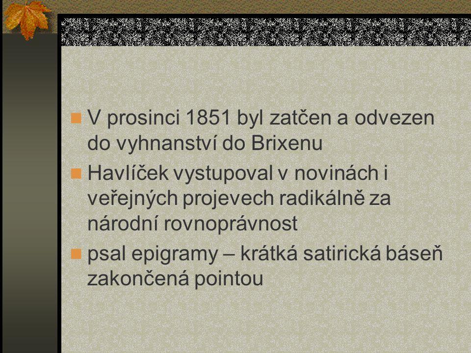 V prosinci 1851 byl zatčen a odvezen do vyhnanství do Brixenu Havlíček vystupoval v novinách i veřejných projevech radikálně za národní rovnoprávnost psal epigramy – krátká satirická báseň zakončená pointou