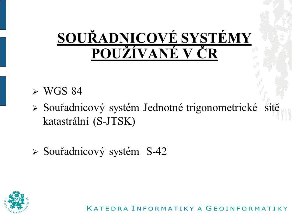 SOUŘADNICOVÉ SYSTÉMY POUŽÍVANÉ V ČR  WGS 84  Souřadnicový systém Jednotné trigonometrické sítě katastrální (S-JTSK)  Souřadnicový systém S-42