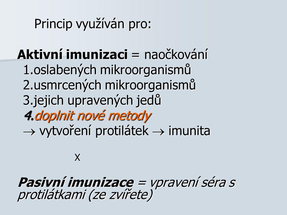 Princip využíván pro: Aktivní imunizaci = naočkování 1.oslabených mikroorganismů 2.usmrcených mikroorganismů 3.jejich upravených jedů 4.doplnit nové metody  vytvoření protilátek  imunita X Pasivní imunizace = vpravení séra s protilátkami (ze zvířete)