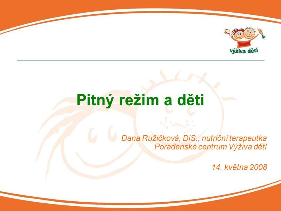 Dana Růžičková, DiS., nutriční terapeutka Poradenské centrum Výživa dětí 14. května 2008 Pitný režim a děti