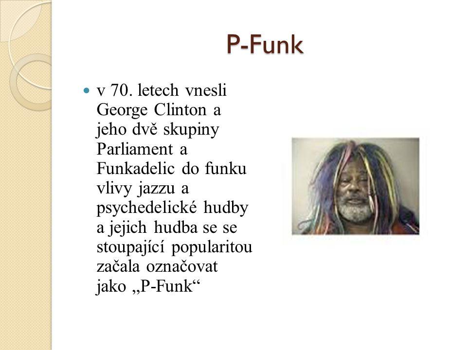 P-Funk v 70. letech vnesli George Clinton a jeho dvě skupiny Parliament a Funkadelic do funku vlivy jazzu a psychedelické hudby a jejich hudba se se s