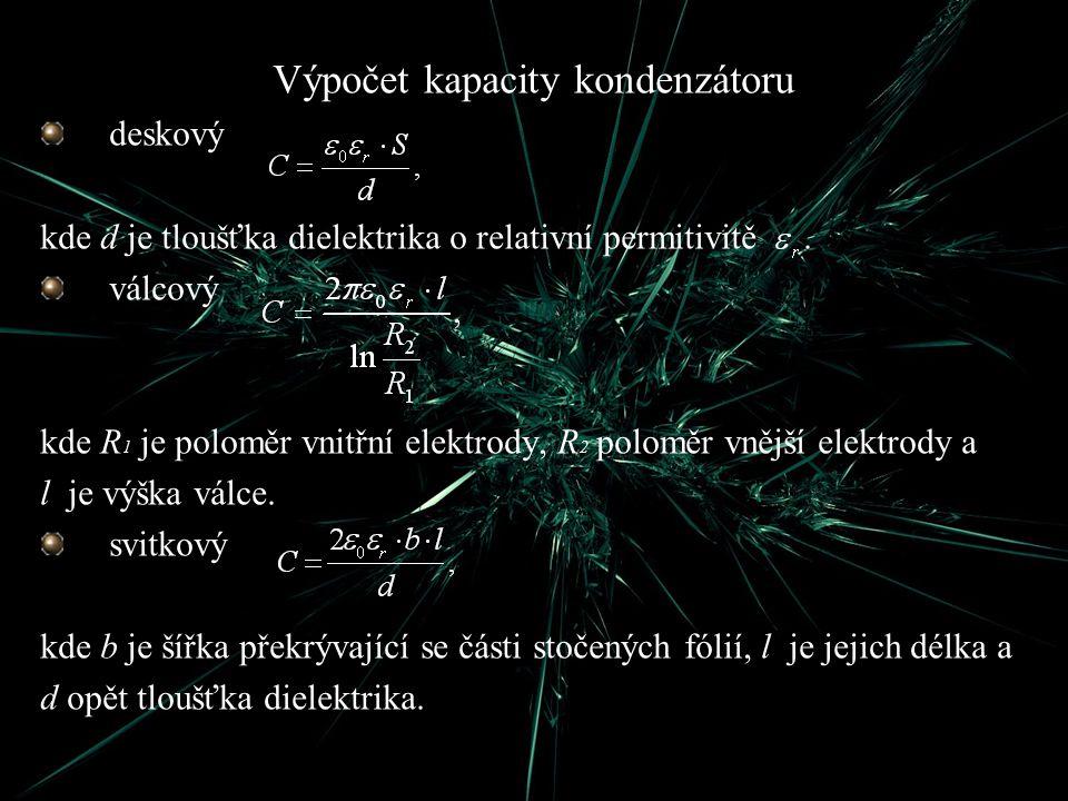 Výpočet kapacity kondenzátoru deskový kde d je tloušťka dielektrika o relativní permitivitě. válcový kde R 1 je poloměr vnitřní elektrody, R 2 poloměr