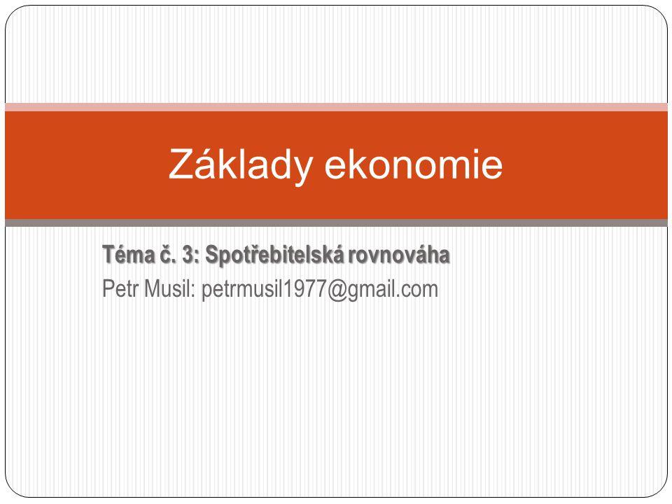 Téma č. 3: Spotřebitelská rovnováha Petr Musil: petrmusil1977@gmail.com Základy ekonomie