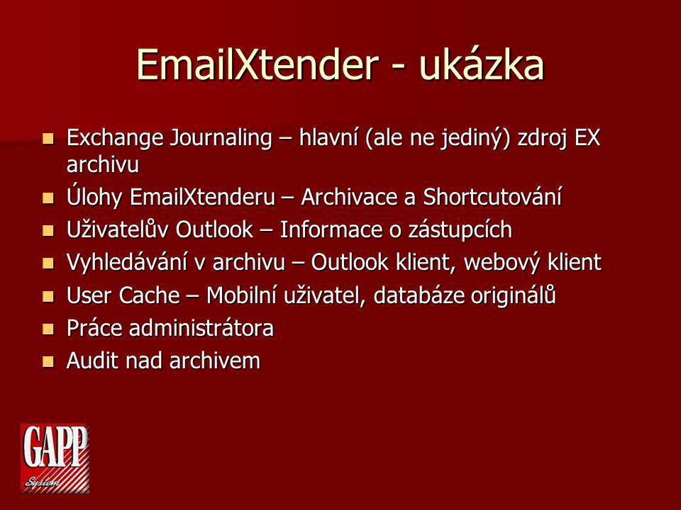 EmailXtender - ukázka Exchange Journaling – hlavní (ale ne jediný) zdroj EX archivu Exchange Journaling – hlavní (ale ne jediný) zdroj EX archivu Úlohy EmailXtenderu – Archivace a Shortcutování Úlohy EmailXtenderu – Archivace a Shortcutování Uživatelův Outlook – Informace o zástupcích Uživatelův Outlook – Informace o zástupcích Vyhledávání v archivu – Outlook klient, webový klient Vyhledávání v archivu – Outlook klient, webový klient User Cache – Mobilní uživatel, databáze originálů User Cache – Mobilní uživatel, databáze originálů Práce administrátora Práce administrátora Audit nad archivem Audit nad archivem