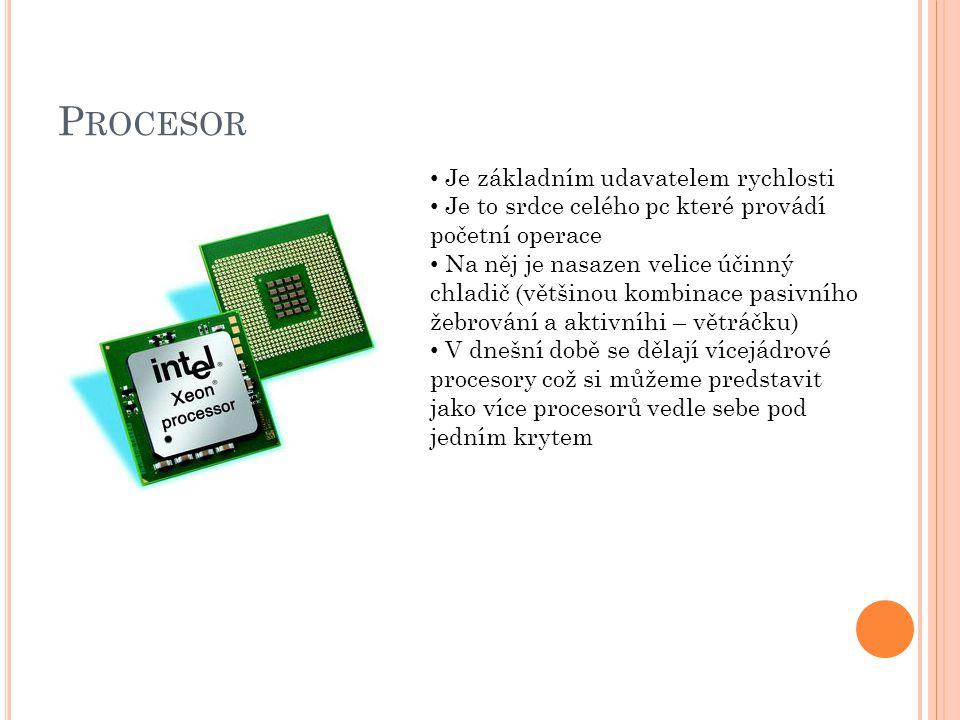 P ROCESOR Je základním udavatelem rychlosti Je to srdce celého pc které provádí početní operace Na něj je nasazen velice účinný chladič (většinou kombinace pasivního žebrování a aktivníhi – větráčku) V dnešní době se dělají vícejádrové procesory což si můžeme predstavit jako více procesorů vedle sebe pod jedním krytem