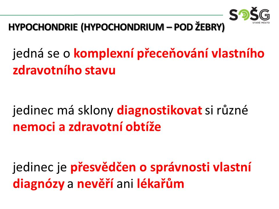 HYPOCHONDRIE (HYPOCHONDRIUM – POD ŽEBRY) HYPOCHONDRIE (HYPOCHONDRIUM – POD ŽEBRY) jedná se o komplexní přeceňování vlastního zdravotního stavu jedinec má sklony diagnostikovat si různé nemoci a zdravotní obtíže jedinec je přesvědčen o správnosti vlastní diagnózy a nevěří ani lékařům
