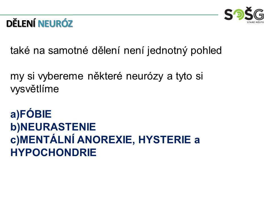 DĚLENÍ NEURÓZ také na samotné dělení není jednotný pohled my si vybereme některé neurózy a tyto si vysvětlíme a)FÓBIE b)NEURASTENIE c)MENTÁLNÍ ANOREXIE, HYSTERIE a HYPOCHONDRIE