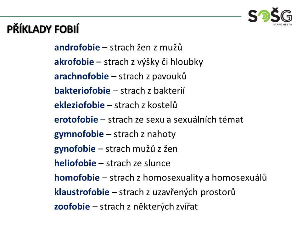 PŘÍKLADY FOBIÍ androfobie – strach žen z mužů akrofobie – strach z výšky či hloubky arachnofobie – strach z pavouků bakteriofobie – strach z bakterií ekleziofobie – strach z kostelů erotofobie – strach ze sexu a sexuálních témat gymnofobie – strach z nahoty gynofobie – strach mužů z žen heliofobie – strach ze slunce homofobie – strach z homosexuality a homosexuálů klaustrofobie – strach z uzavřených prostorů zoofobie – strach z některých zvířat