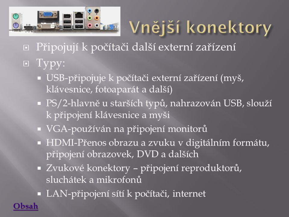  Připojují k počítači další externí zařízení  Typy:  USB-připojuje k počítači externí zařízení (myš, klávesnice, fotoaparát a další)  PS/2-hlavně u starších typů, nahrazován USB, slouží k připojení klávesnice a myši  VGA-používán na připojení monitorů  HDMI-Přenos obrazu a zvuku v digitálním formátu, připojení obrazovek, DVD a dalších  Zvukové konektory – připojení reproduktorů, sluchátek a mikrofonů  LAN-připojení sítí k počítači, internet Obsah