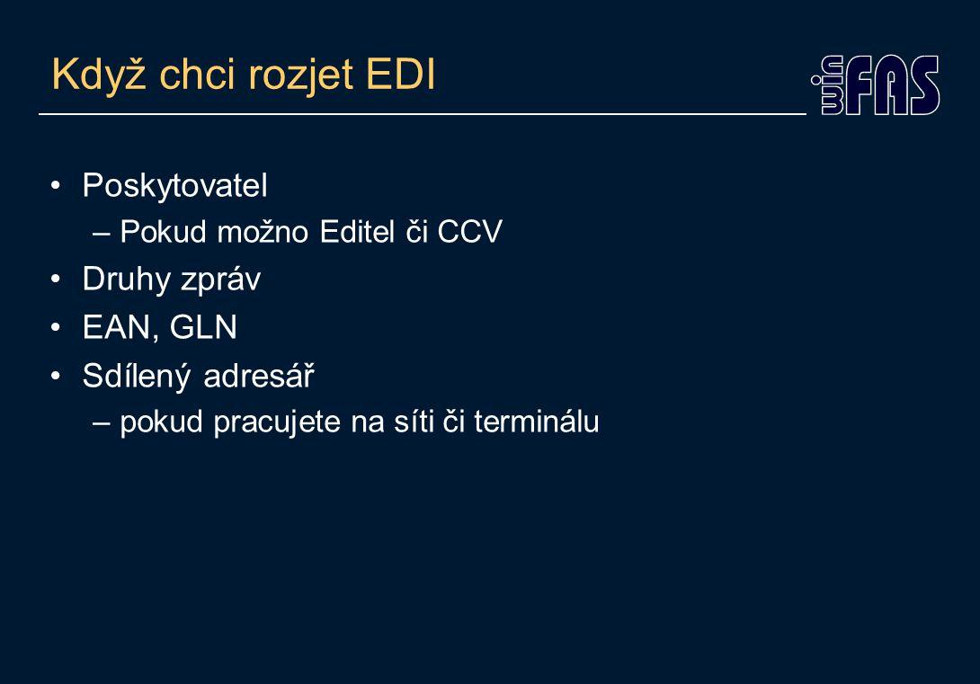 Když chci rozjet EDI Poskytovatel –Pokud možno Editel či CCV Druhy zpráv EAN, GLN Sdílený adresář –pokud pracujete na síti či terminálu