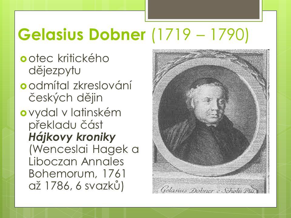 Gelasius Dobner (1719 – 1790)  otec kritického dějezpytu  odmítal zkreslování českých dějin  vydal v latinském překladu část Hájkovy kroniky (Wenceslai Hagek a Liboczan Annales Bohemorum, 1761 až 1786, 6 svazků)