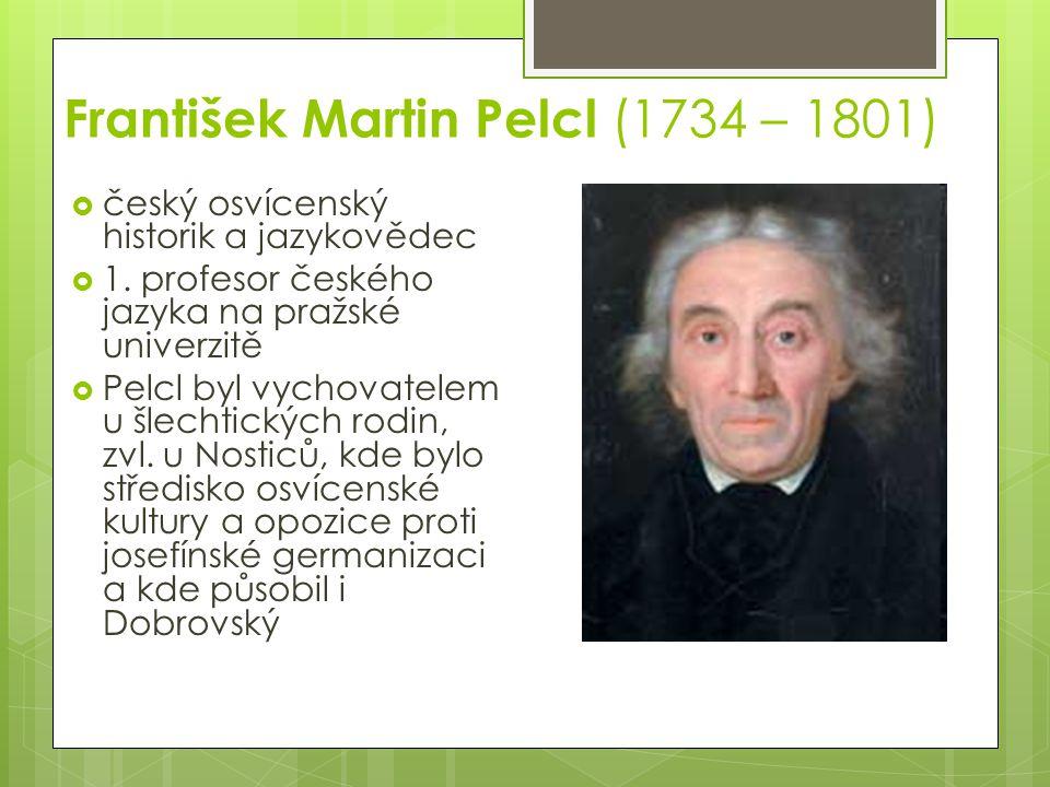 František Martin Pelcl (1734 – 1801)  český osvícenský historik a jazykovědec  1.