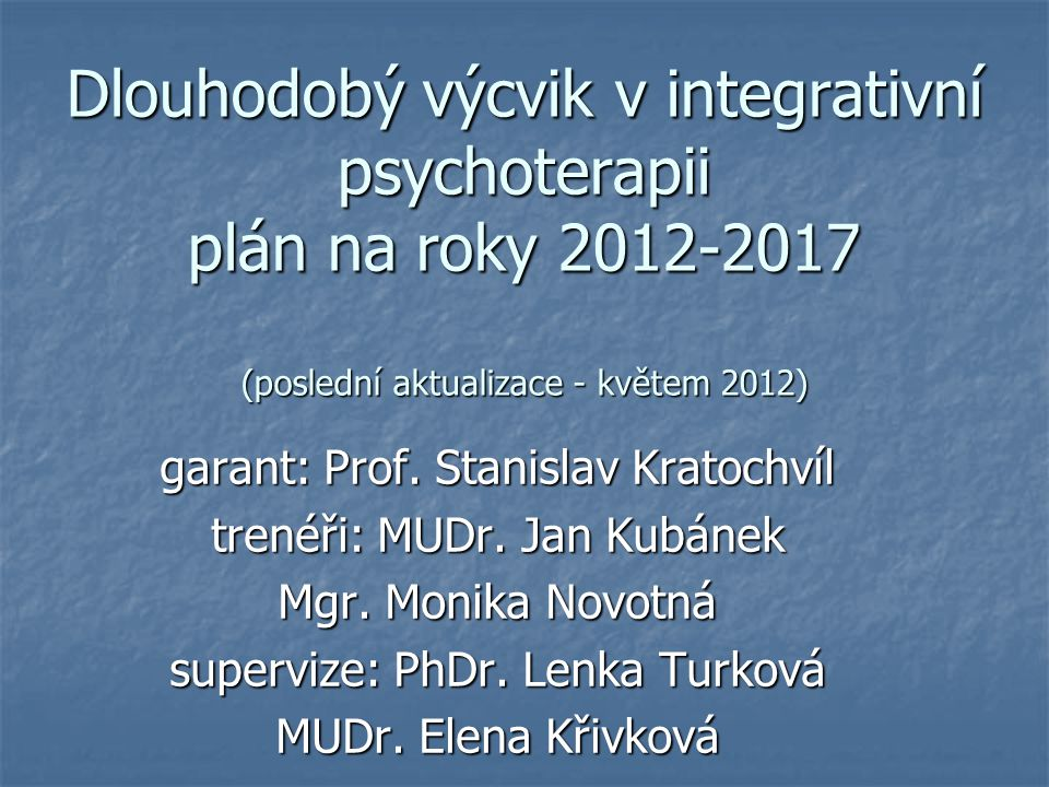 Dlouhodobý výcvik v integrativní psychoterapii plán na roky 2012-2017 (poslední aktualizace - květem 2012) garant: Prof. Stanislav Kratochvíl trenéři: