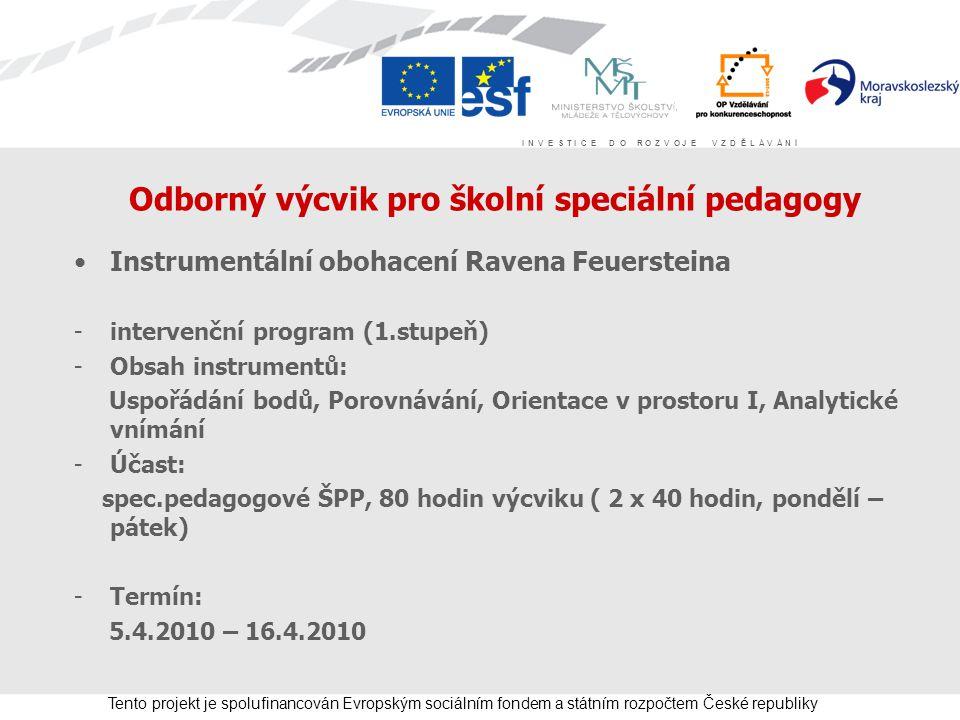 I N V E S T I C E D O R O Z V O J E V Z D Ě L Á V Á N Í Tento projekt je spolufinancován Evropským sociálním fondem a státním rozpočtem České republiky Odborný výcvik pro školní speciální pedagogy Instrumentální obohacení Ravena Feuersteina -intervenční program (1.stupeň) -Obsah instrumentů: Uspořádání bodů, Porovnávání, Orientace v prostoru I, Analytické vnímání -Účast: spec.pedagogové ŠPP, 80 hodin výcviku ( 2 x 40 hodin, pondělí – pátek) -Termín: 5.4.2010 – 16.4.2010