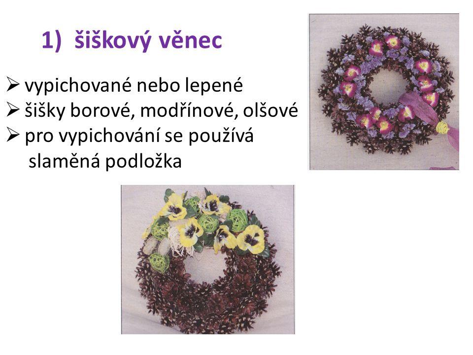 1) šiškový věnec  vypichované nebo lepené  šišky borové, modřínové, olšové  pro vypichování se používá slaměná podložka