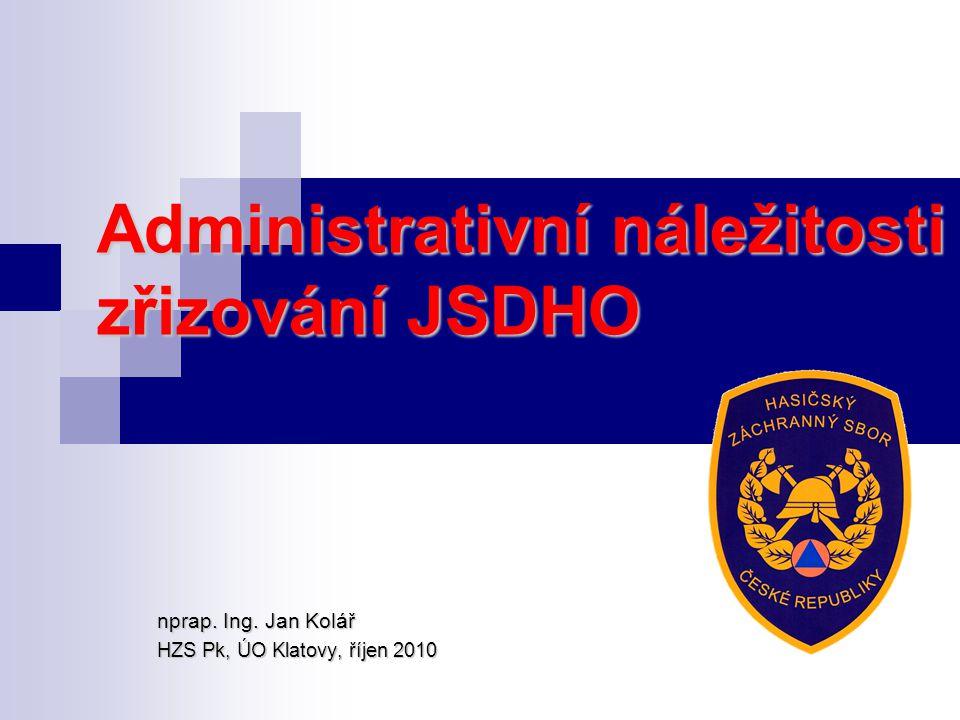 Administrativní náležitosti zřizování JSDHO nprap. Ing. Jan Kolář HZS Pk, ÚO Klatovy, říjen 2010