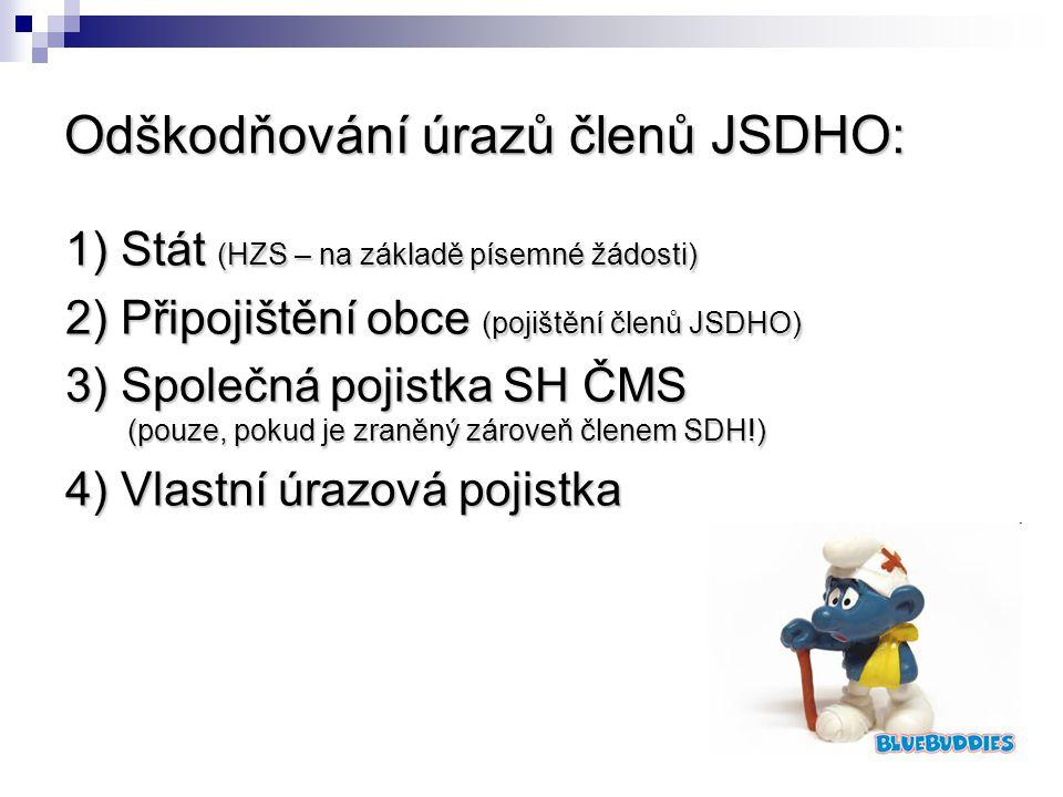 Odškodňování úrazů členů JSDHO: 1) Stát (HZS – na základě písemné žádosti) 2) Připojištění obce (pojištění členů JSDHO) 3) Společná pojistka SH ČMS (pouze, pokud je zraněný zároveň členem SDH!) 4) Vlastní úrazová pojistka