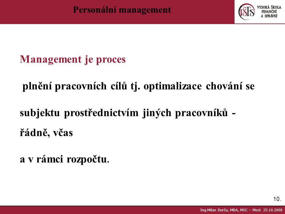 10. Ing.Milan Burša, MBA, MSC – Most 25.10.2008 Personální management Management je proces plnění pracovních cílů tj. optimalizace chování se subjektu
