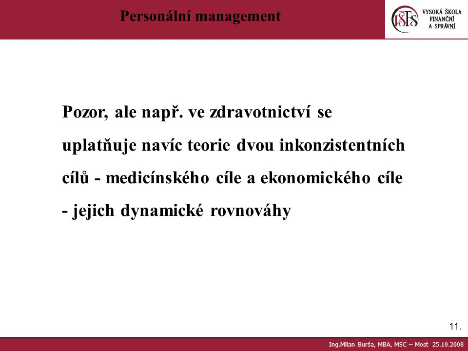 11. Ing.Milan Burša, MBA, MSC – Most 25.10.2008 Personální management Pozor, ale např. ve zdravotnictví se uplatňuje navíc teorie dvou inkonzistentníc