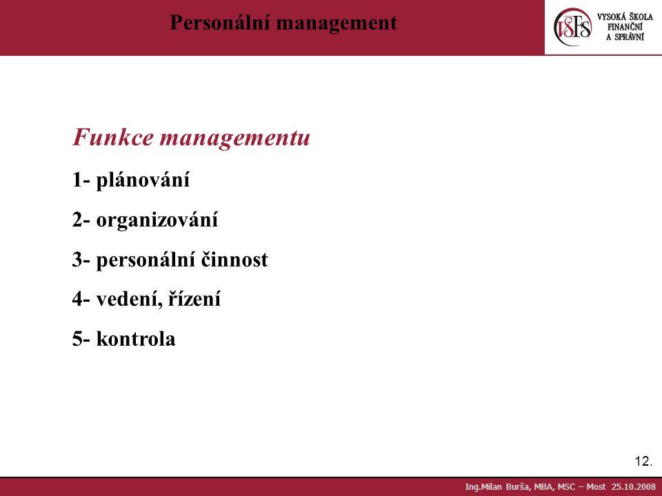 12. Ing.Milan Burša, MBA, MSC – Most 25.10.2008 Personální management Funkce managementu 1- plánování 2- organizování 3- personální činnost 4- vedení,