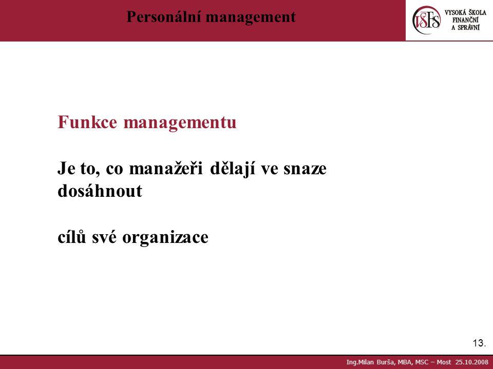 13. Ing.Milan Burša, MBA, MSC – Most 25.10.2008 Personální management Funkce managementu Je to, co manažeři dělají ve snaze dosáhnout cílů své organiz