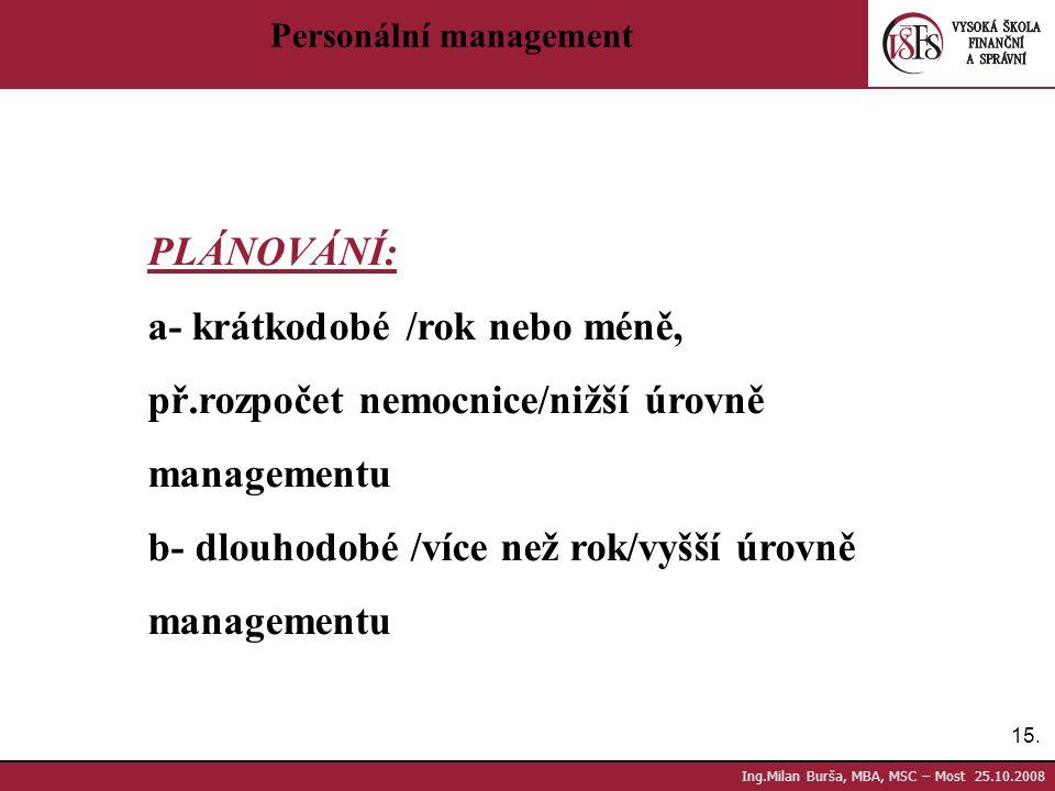 15. Ing.Milan Burša, MBA, MSC – Most 25.10.2008 Personální management PLÁNOVÁNÍ: a- krátkodobé /rok nebo méně, př.rozpočet nemocnice/nižší úrovně mana
