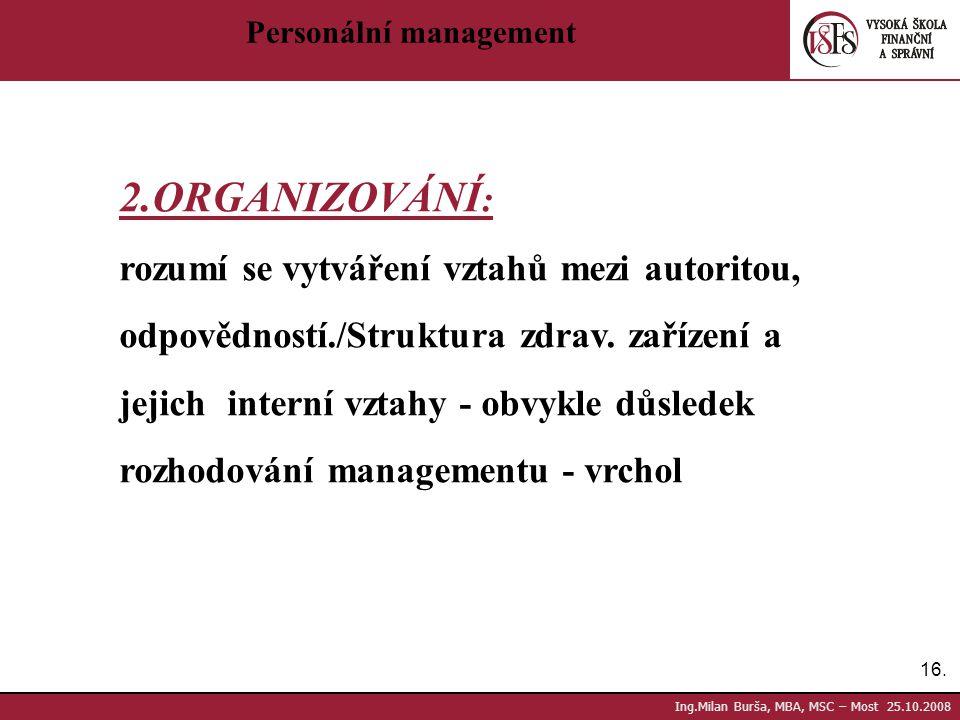 16. Ing.Milan Burša, MBA, MSC – Most 25.10.2008 Personální management 2.ORGANIZOVÁNÍ : rozumí se vytváření vztahů mezi autoritou, odpovědností./Strukt