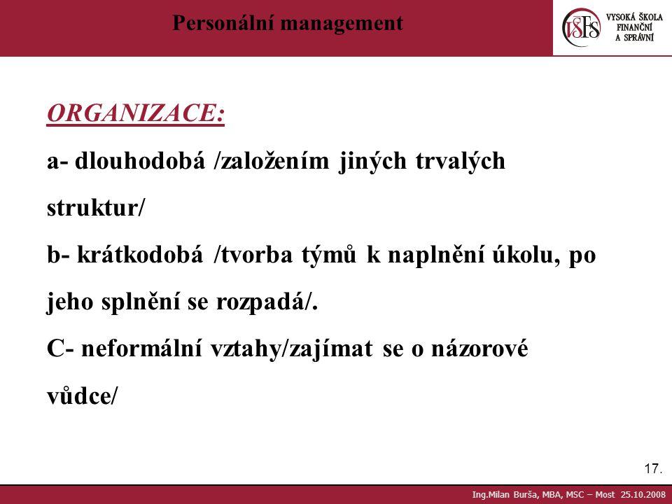 17. Ing.Milan Burša, MBA, MSC – Most 25.10.2008 Personální management ORGANIZACE: a- dlouhodobá /založením jiných trvalých struktur/ b- krátkodobá /tv