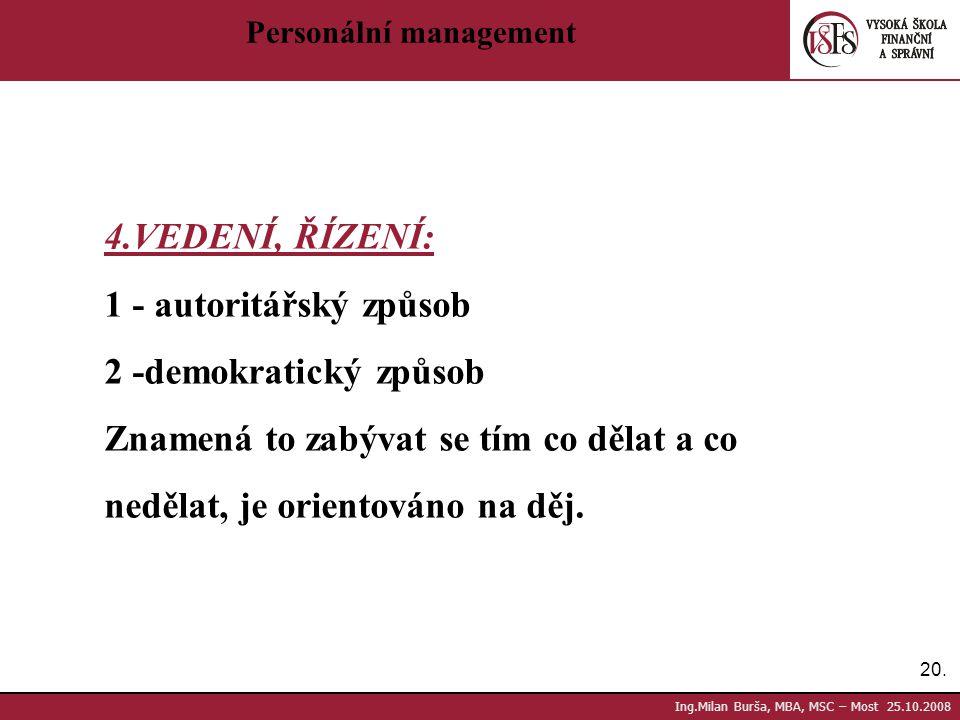 20. Ing.Milan Burša, MBA, MSC – Most 25.10.2008 Personální management 4.VEDENÍ, ŘÍZENÍ: 1 - autoritářský způsob 2 -demokratický způsob Znamená to zabý