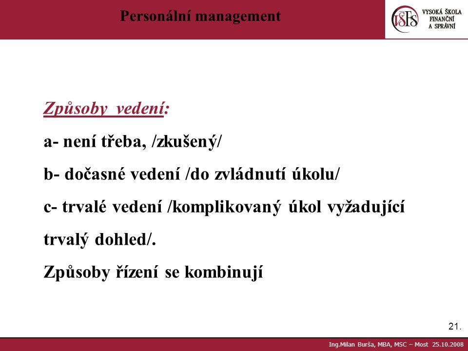 21. Ing.Milan Burša, MBA, MSC – Most 25.10.2008 Personální management Způsoby vedení: a- není třeba, /zkušený/ b- dočasné vedení /do zvládnutí úkolu/