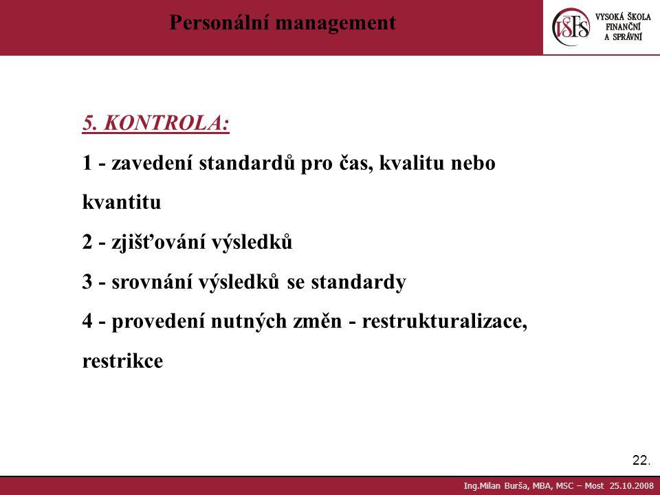 22. Ing.Milan Burša, MBA, MSC – Most 25.10.2008 Personální management 5. KONTROLA: 1 - zavedení standardů pro čas, kvalitu nebo kvantitu 2 - zjišťován