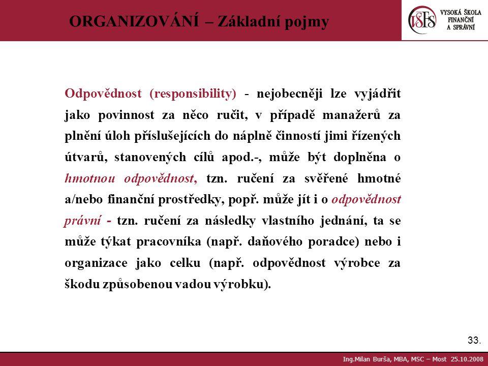 33. Ing.Milan Burša, MBA, MSC – Most 25.10.2008 ORGANIZOVÁNÍ – Základní pojmy Odpovědnost (responsibility) - nejobecněji lze vyjádřit jako povinnost z