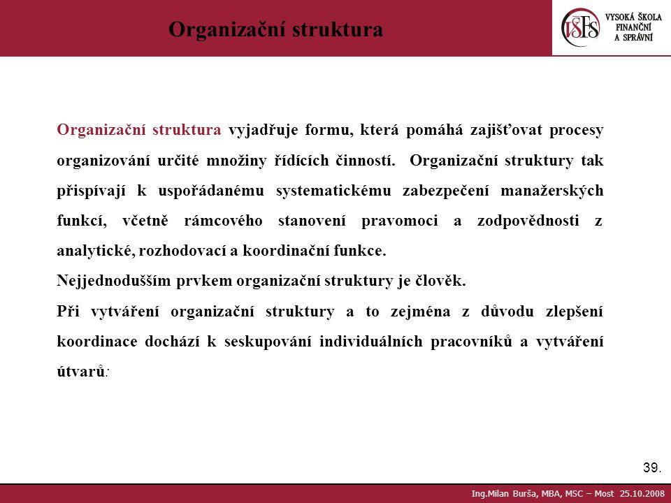 39. Ing.Milan Burša, MBA, MSC – Most 25.10.2008 Organizační struktura Organizační struktura vyjadřuje formu, která pomáhá zajišťovat procesy organizov