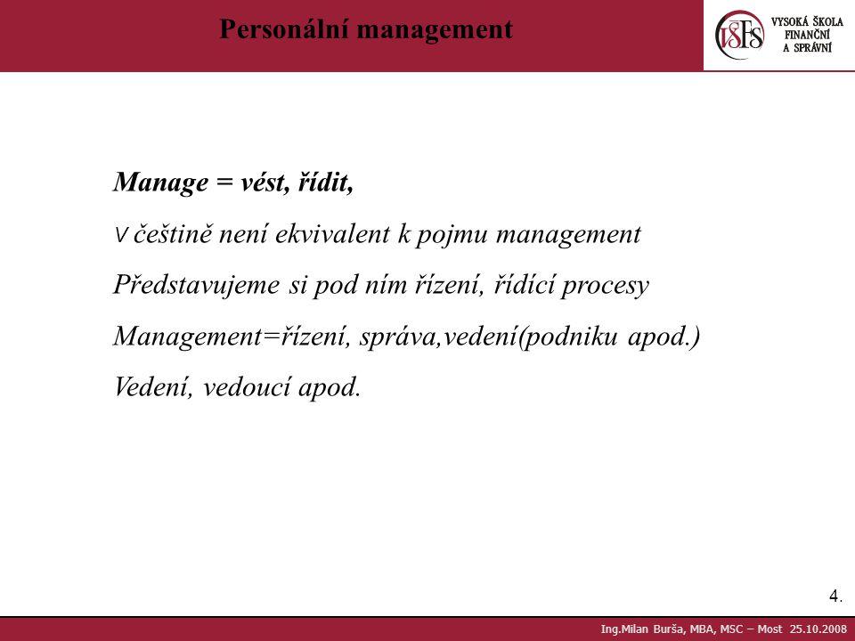 4.4. Ing.Milan Burša, MBA, MSC – Most 25.10.2008 Personální management Manage = vést, řídit, V češtině není ekvivalent k pojmu management Představujem