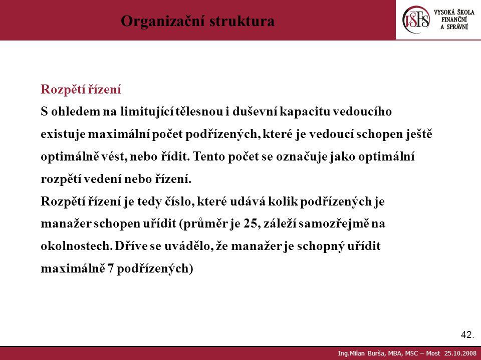 42. Ing.Milan Burša, MBA, MSC – Most 25.10.2008 Organizační struktura Rozpětí řízení S ohledem na limitující tělesnou i duševní kapacitu vedoucího exi