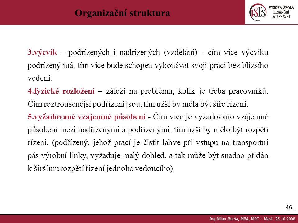 46. Ing.Milan Burša, MBA, MSC – Most 25.10.2008 Organizační struktura 3.výcvik – podřízených i nadřízených (vzdělání) - čím více výcviku podřízený má,