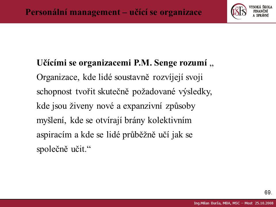 """69. Ing.Milan Burša, MBA, MSC – Most 25.10.2008 Personální management – učící se organizace Učícími se organizacemi P.M. Senge rozumí """" Organizace, kd"""