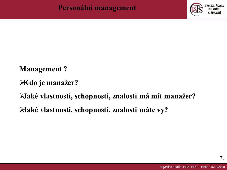 7.7. Ing.Milan Burša, MBA, MSC – Most 25.10.2008 Personální management Management ?  Kdo je manažer?  Jaké vlastnosti, schopnosti, znalosti má mít m
