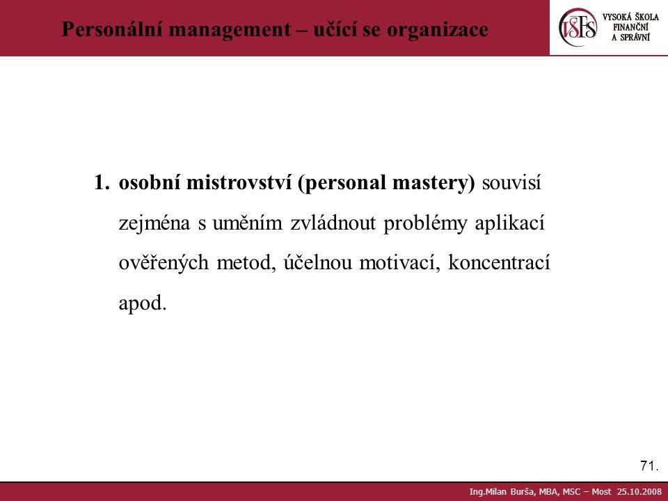 71. Ing.Milan Burša, MBA, MSC – Most 25.10.2008 Personální management – učící se organizace 1.osobní mistrovství (personal mastery) souvisí zejména s