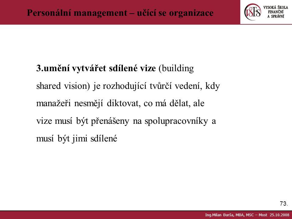 73. Ing.Milan Burša, MBA, MSC – Most 25.10.2008 Personální management – učící se organizace 3.umění vytvářet sdílené vize (building shared vision) je
