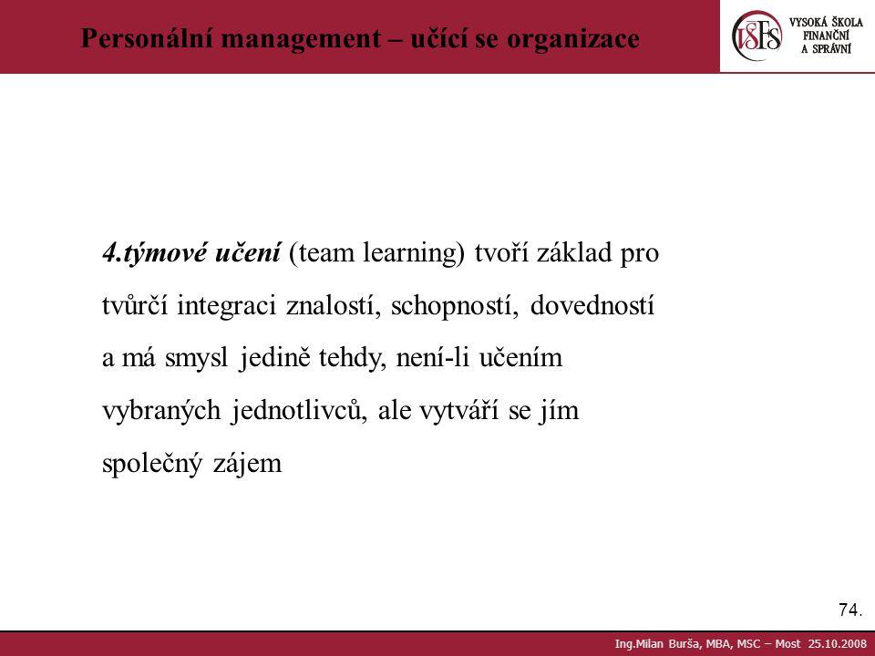 74. Ing.Milan Burša, MBA, MSC – Most 25.10.2008 Personální management – učící se organizace 4.týmové učení (team learning) tvoří základ pro tvůrčí int