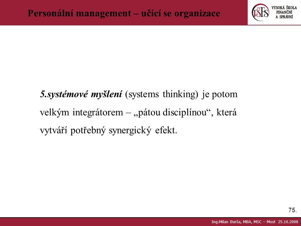 75. Ing.Milan Burša, MBA, MSC – Most 25.10.2008 Personální management – učící se organizace 5.systémové myšlení (systems thinking) je potom velkým int