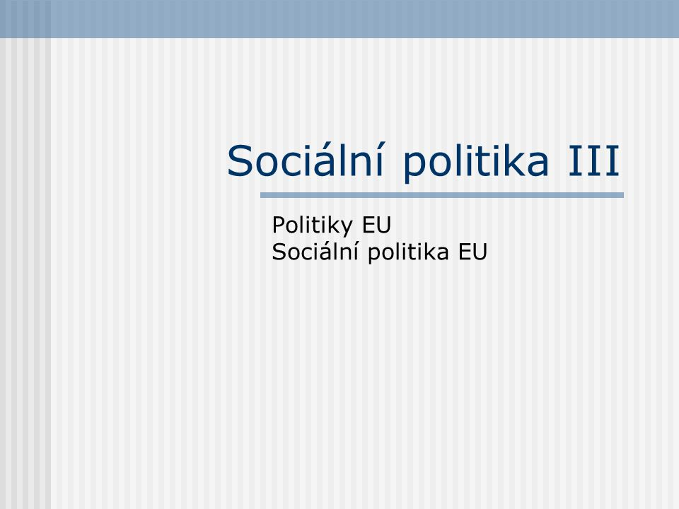 Sociální politika III Politiky EU Sociální politika EU