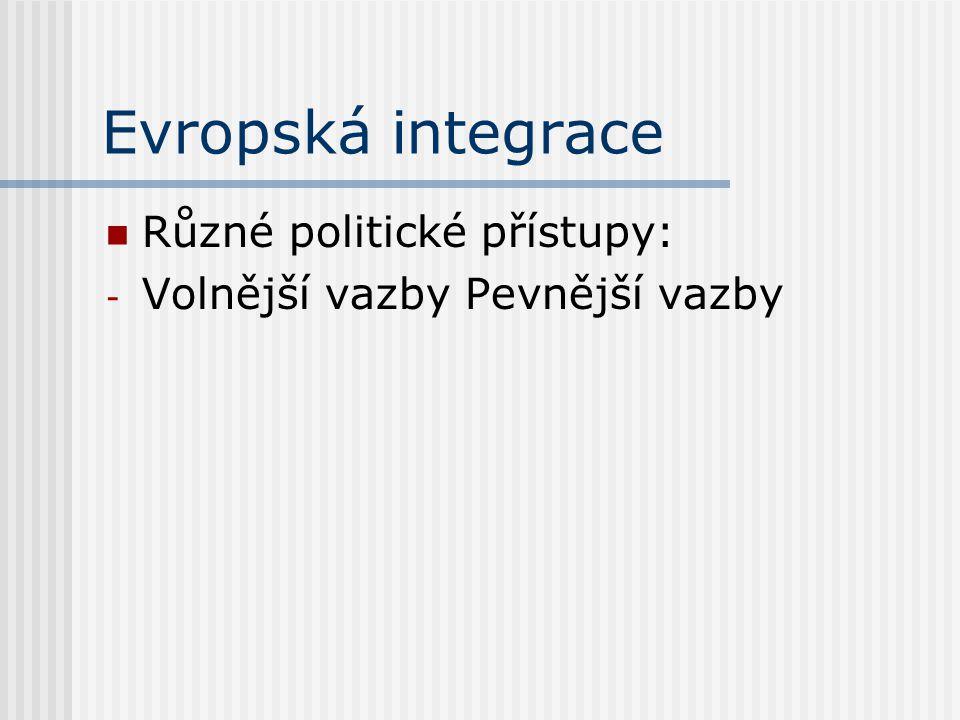 Evropská integrace Různé politické přístupy: - Volnější vazby Pevnější vazby