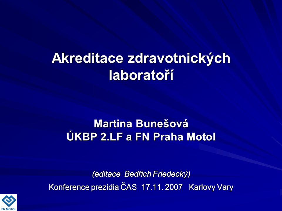 Akreditace zdravotnických laboratoří Martina Bunešová ÚKBP 2.LF a FN Praha Motol (editace Bedřich Friedecký) Konference prezidia ČAS 17.11. 2007 Karlo