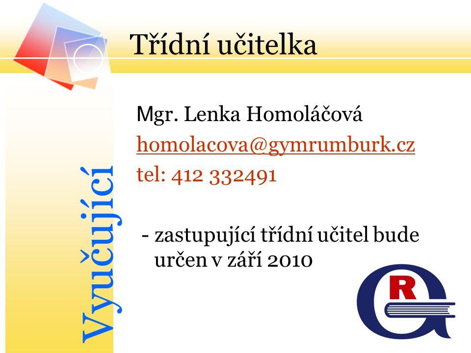 Třídní učitelka M gr. Lenka Homoláčová homolacova@gymrumburk.cz tel: 412 332491 - zastupující třídní učitel bude určen v září 2010 Vyučující