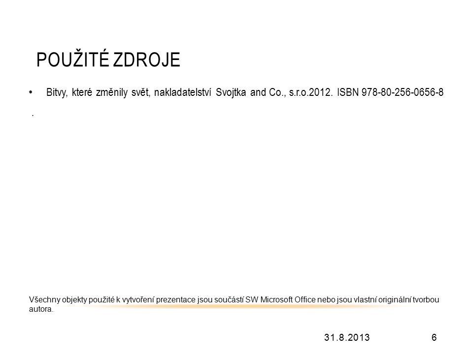 POUŽITÉ ZDROJE 31.8.20136 Bitvy, které změnily svět, nakladatelství Svojtka and Co., s.r.o.2012. ISBN 978-80-256-0656-8. Všechny objekty použité k vyt