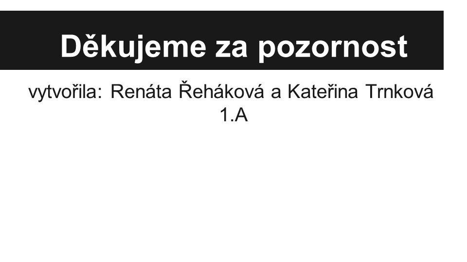 Děkujeme za pozornost vytvořila: Renáta Řeháková a Kateřina Trnková 1.A