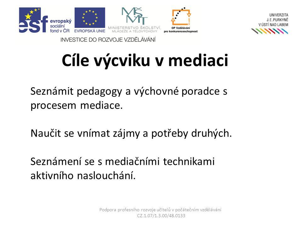 Cíle výcviku v mediaci Podpora profesního rozvoje učitelů v počátečním vzdělávání CZ.1.07/1.3.00/48.0133 Seznámit pedagogy a výchovné poradce s procesem mediace.